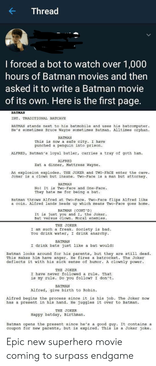Bad, Batman, and Joker: Thread  I forced a bot to watch over 1,000  hours of Batman movies and then  asked it to write a Batman movie  of its own. Here is the first page.  BATMAN  INT. TRADITIONAL BATCAVE  BATMAN stands next to his batmobile and uses his batcomputer  He's sometimes Bruce Wayne sometimes Batman. Alltimes orphan  BATMAN  This is now a safe city. I have  punched a penguin into prieon.  ALFRED, Batman's loyal batler, carries a tray of goth ham  ALFRED  Eat a dinner, Mattress Wayne  An explosion explodes. THE JOKER and TWo-FACE enter the cave  Joker is a clown but insane. Two-Face is a man but attorney  BATMAN  No! It is Two-Face and One-Face  They hate me for being a bat  Batman throws Alfred at Two-Face. Two-Face flips Alfred like  a coin. Alfred lands heads up which means Two-Face goes home  BATMAN CONT'D)  It is just you and I, the Joker  Bat versus clown. Moral enemies.  THE JOKER  I am such a freak. Society is bad  You drink water, I drink anarchy.  BATMAN  I drink bats just like a bat would!  Batman looks around for his parents, but they are still dead  This makes him have anger. He fires a batrocket. The Joker  deflects it with his sick sense of humor. A clownly power.  THE JOKER  I have never followed a rule. That  is my rule. Do you follow? I don t  BATMAN  Alfred, give birth to Robin  Alfred begins the process since it is his job. The Joker now  has a present in his hand. He juggles it over to Batman  THE JOKER  Happy batday, Birthman  Batman opens the present since he's a  coupon for new parents, but is expired. This is a Joker joke  good guy. It contains a Epic new superhero movie coming to surpass endgame