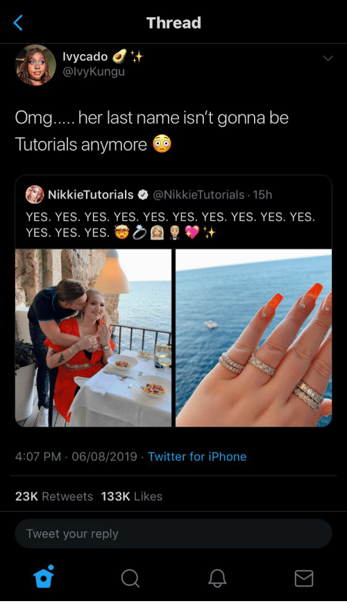 Iphone, Omg, and Twitter: Thread  Ivycado  @IvyKungu  Omg.... her last name isn't gonna be  Tutorials anymore  @NikkieTutorials 15h  NikkieTutorials  YES. YES. YES. YES. YES. YES. YES. YES. YES. YES.  YES. YES. YES.  4:07 PM 06/08/2019 Twitter for iPhone  .  23K Retweets 133K Likes  Tweet your reply