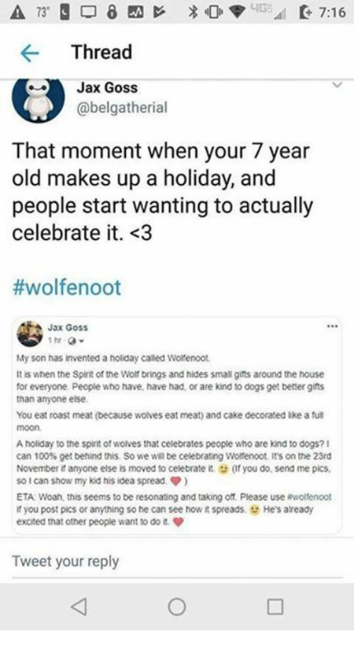 spreads: Thread  Jax Goss  @belgatherial  That moment when your 7 year  old makes up a holiday, and  people start wanting to actually  celebrate it. <3  #wolfenoot  Jax GosS  My son has invented a holiday called Wotenoot  It is when the Splirit of the Wolf brings and hides small gifts around the house  for everyone People who have, have had, or are kind to dogs get better gifts  than anyone else  You eat roast meat (because wolves eat meat) and cake decorated like a ful  moon  A holiday to the spint of wolves that celebrates people who are kind to dogs?1  can 100% get behind this so we will be celebrating wonenoot it's on the 23rd  November it anyone else is moved to celebrate it (Ifyou do, send me pics  so!can show my kid his idea spread ф)  ETA Woah, this seems to be resonating and taking off. Please use ewolfenoot  if you post pics or anything so he can see how it spreads. He's already  excited that other people want to do n  Tweet your reply