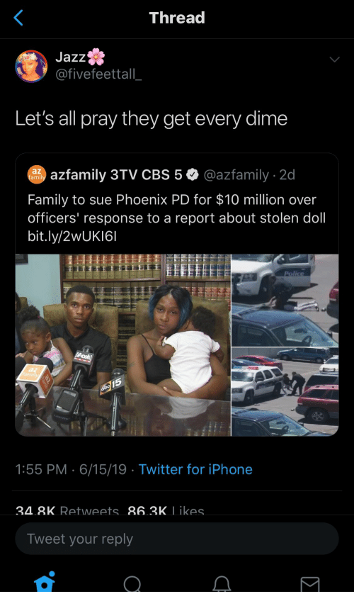 Family, Iphone, and Police: Thread  Jazz  @fivefeettall_  Let's all pray they get every dime  azfamily 3TV CBS 5@azfamily 2d  az  famil  Family to sue Phoenix PD for $10 million over  officers' response to a report about stolen doll  bit.ly/2 UK161  Police  Fox  az  family  amis  15  1:55 PM 6/15/19 Twitter for iPhone  34 8K Retweets 863K Likes.  Tweet your reply
