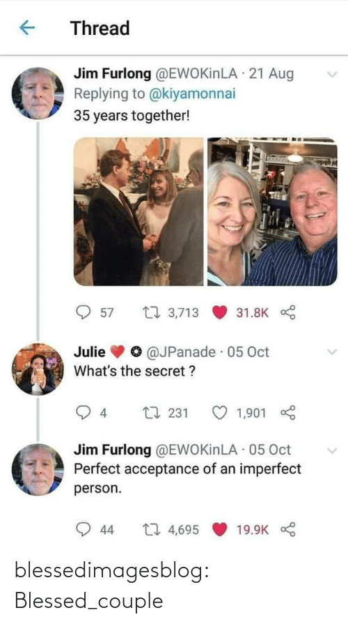 aug: Thread  Jim Furlong @EWOKİNLA · 21 Aug  Replying to @kiyamonnai  35 years together!  27 3,713  57  31.8K  @JPanade · 05 Oct  Julie  What's the secret ?  L7 231  4  1,901  Jim Furlong @EWOKİNLA 05 Oct  Perfect acceptance of an imperfect  person.  27 4,695  19.9K  44 blessedimagesblog:  Blessed_couple