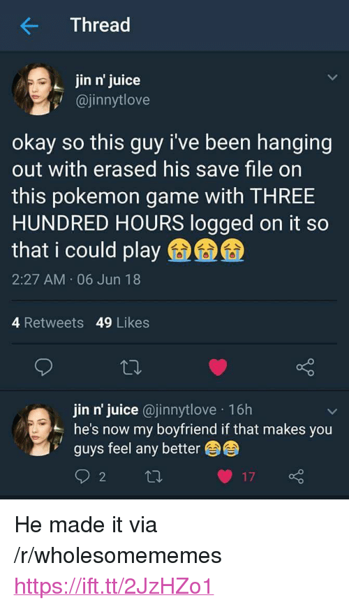 "Juice, Pokemon, and Game: Thread  jin n' juice  @jinnytlove  okay so this guy i've been hanging  out with erased his save file on  this pokemon game with THREE  HUNDRED HOURS logged on it so  that i could play  2:27 AM 06 Jun 18  4 Retweets 49 Likes  jin n' juice @jinnytlove 16h  he's now my boyfriend if that makes you  guys feel any better <p>He made it via /r/wholesomememes <a href=""https://ift.tt/2JzHZo1"">https://ift.tt/2JzHZo1</a></p>"