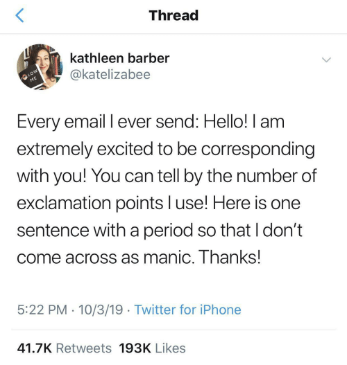 Email: Thread  kathleen barber  FOLLOW  ME  @katelizabee  Every email I ever send: Hello! I am  extremely excited to be corresponding  with you! You can tell by the number of  exclamation points l use! Here is one  sentence witha period so that I don't  come across as manic. Thanks!  5:22 PM 10/3/19 Twitter for iPhone  41.7K Retweets 193K Likes
