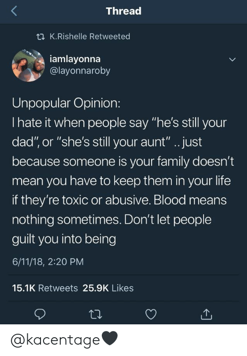 """Dad, Family, and Life: Thread  t K.Rishelle Retweeted  iamlayonna  @layonnaroby  Unpopular Opinion:  I hate it when people say """"he's still your  dad"""", or """"she's still your aunt"""".. just  because someone is your family doesn't  mean you have to keep them in your life  if they're toxic or abusive. Blood means  nothing sometimes. Don't let people  guilt you into being  6/11/18, 2:20 PM  15.1K Retweets 25.9K Likes @kacentage🖤"""