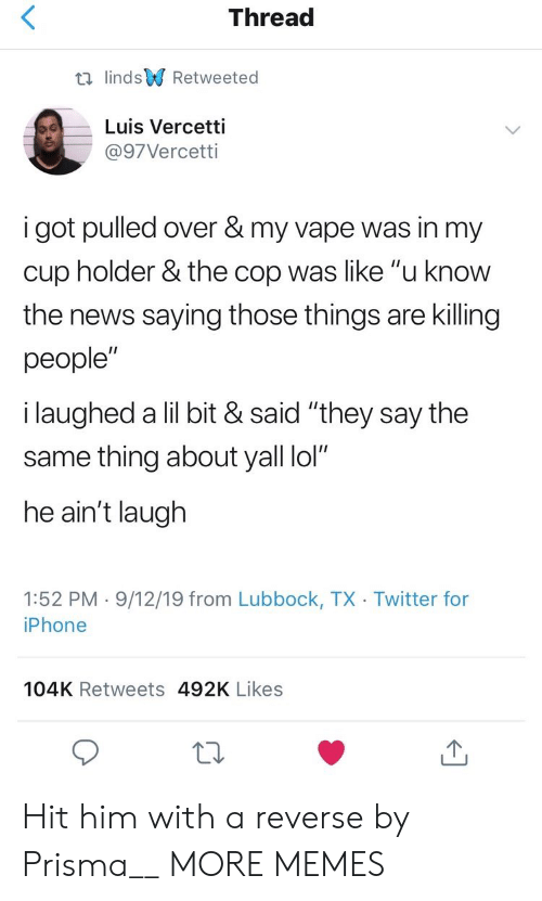 "Dank, Iphone, and Lol: Thread  t lindsRetweeted  Luis Vercetti  @97Vercetti  i got pulled over & my vape was in my  cup holder & the cop was like ""u know  the news saying those things are killing  people""  i laughed a lil bit & said ""they say the  same thing about yall lol""  he ain't laugh  1:52 PM 9/12/19 from Lubbock, TX Twitter for  iPhone  104K Retweets 492K Likes Hit him with a reverse by Prisma__ MORE MEMES"