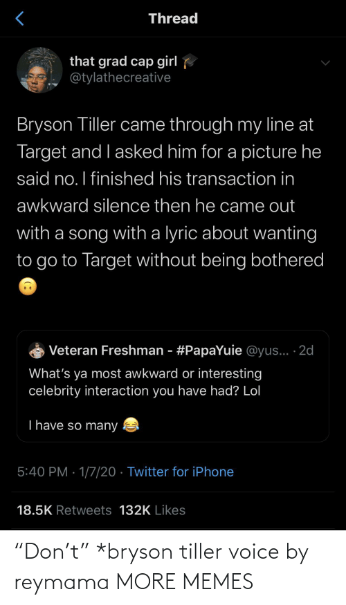 """Transaction: Thread  that grad cap girl  @tylathecreative  Bryson Tiller came through my line at  Target and I asked him for a picture he  said no. I finished his transaction in  awkward silence then he came out  with a song with a lyric about wanting  to go to Target without being bothered  Veteran Freshman - #PapaYuie @yus... ·2d  What's ya most awkward or interesting  celebrity interaction you have had? Lol  T have so many  5:40 PM · 1/7/20 · Twitter for iPhone  18.5K Retweets 132K Likes """"Don't"""" *bryson tiller voice by reymama MORE MEMES"""