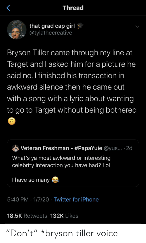 "likes: Thread  that grad cap girl  @tylathecreative  Bryson Tiller came through my line at  Target and I asked him for a picture he  said no. I finished his transaction in  awkward silence then he came out  with a song with a lyric about wanting  to go to Target without being bothered  Veteran Freshman - #PapaYuie @yus... ·2d  What's ya most awkward or interesting  celebrity interaction you have had? Lol  T have so many  5:40 PM · 1/7/20 · Twitter for iPhone  18.5K Retweets 132K Likes ""Don't"" *bryson tiller voice"