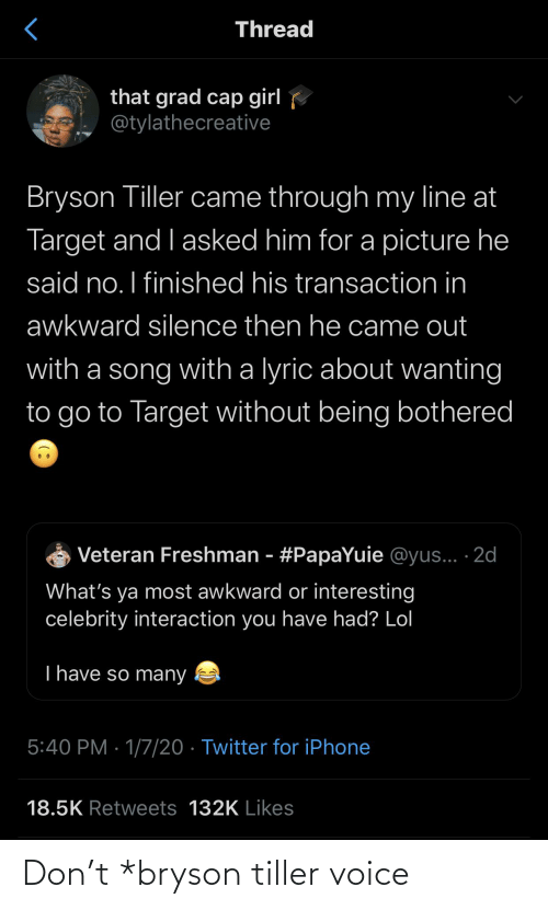 Transaction: Thread  that grad cap girl  @tylathecreative  Bryson Tiller came through my line at  Target and I asked him for a picture he  said no. I finished his transaction in  awkward silence then he came out  with a song with a lyric about wanting  to go to Target without being bothered  Veteran Freshman - #PapaYuie @yus... · 2d  What's ya most awkward or interesting  celebrity interaction you have had? Lol  T have so many  5:40 PM · 1/7/20 · Twitter for iPhone  18.5K Retweets 132K Likes Don't *bryson tiller voice