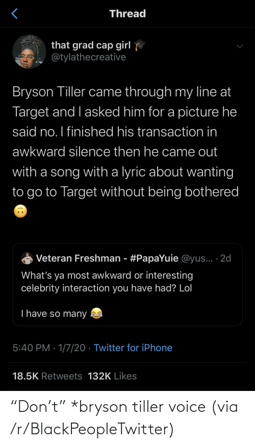 """Transaction: Thread  that grad cap girl  @tylathecreative  Bryson Tiller came through my line at  Target and I asked him for a picture he  said no. I finished his transaction in  awkward silence then he came out  with a song with a lyric about wanting  to go to Target without being bothered  Veteran Freshman - #PapaYuie @yus... ·2d  What's ya most awkward or interesting  celebrity interaction you have had? Lol  T have so many  5:40 PM · 1/7/20 · Twitter for iPhone  18.5K Retweets 132K Likes """"Don't"""" *bryson tiller voice (via /r/BlackPeopleTwitter)"""
