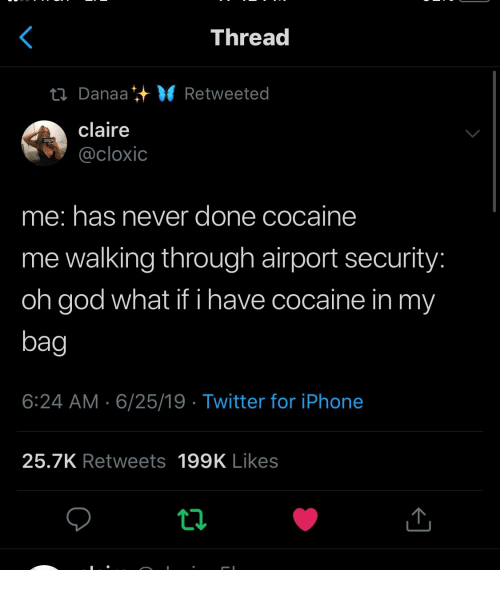 God, Iphone, and Twitter: Thread  ti Danaa VRetweeted  claire  @cloxic  me: has never done cocaine  me walking through airport security:  oh god what if i have cocaine in my  bag  6:24 AM 6/25/19 Twitter for iPhone  25.7K Retweets 199K Likes