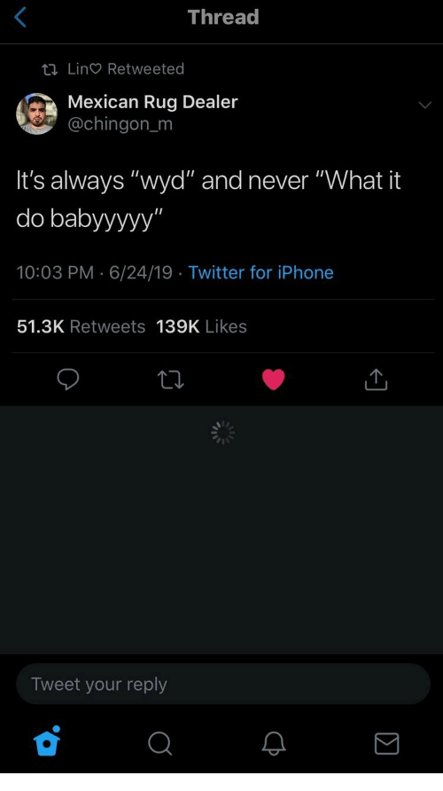 """Iphone, Twitter, and Wyd: Thread  tI Lin Retweeted  Mexican Rug Dealer  @chingon_m  It's always """"wyd"""" and never """"What it  do babyyyyy""""  10:03 PM 6/24/19 Twitter for iPhone  51.3K Retweets 139K Likes  Tweet your reply"""