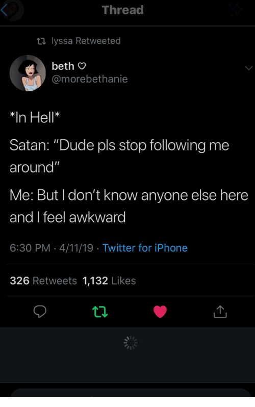 "But I Dont Know: Thread  ti lyssa Retweeted  beth O  @morebethanie  *In Hell*  Satan: ""Dude pls stop following me  around""  Me: But I don't know anyone else here  and feel awkward  6:30 PM 4/11/19 Twitter for iPhonee  326 Retweets 1,132 Likes"