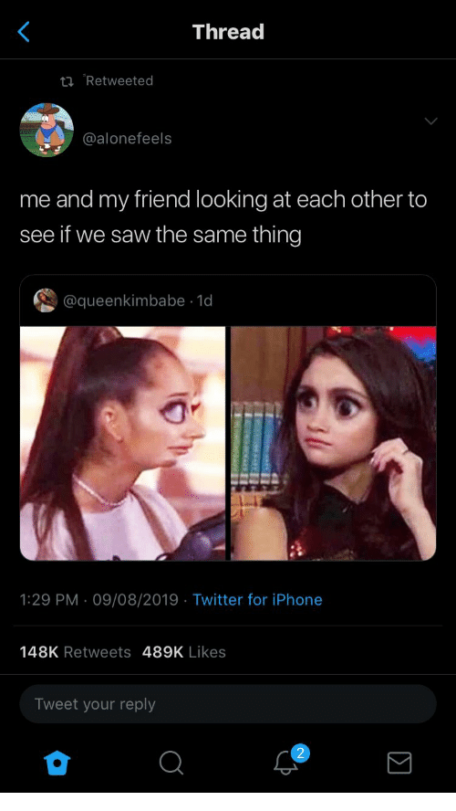 Iphone, Saw, and Twitter: Thread  ti Retweeted  @alonefeels  me and my friend looking at each other to  see if we saw the same thing  @queenkimbabe 1d  1:29 PM 09/08/2019 Twitter for iPhone  148K Retweets 489K Likes  Tweet your reply