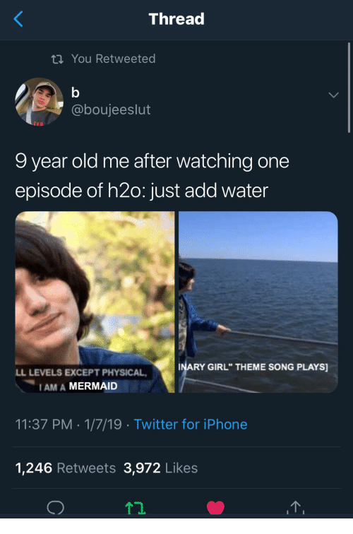 """h2o: Thread  ti You Retweeted  @boujeeslut  9 year old me after watching one  episode of h2o: just add water  INARY GIRL"""" THEME SONG PLAYS  LL LEVELS EXCEPT PHYSICAL  I AM A MERMAID  11:37 PM 1/7/19 Twitter for iPhone  1,246 Retweets 3,972 Likes"""