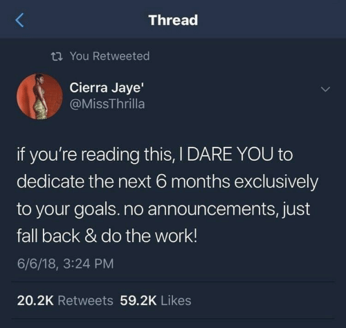 cierra: Thread  ti You Retweeted  Cierra Jaye'  @MissThrilla  if you're reading this, I DARE YOU to  dedicate the next 6 months exclusively  to your goals.no announcements, just  fall back & do the work!  6/6/18, 3:24 PM  20.2K Retweets 59.2K Likes
