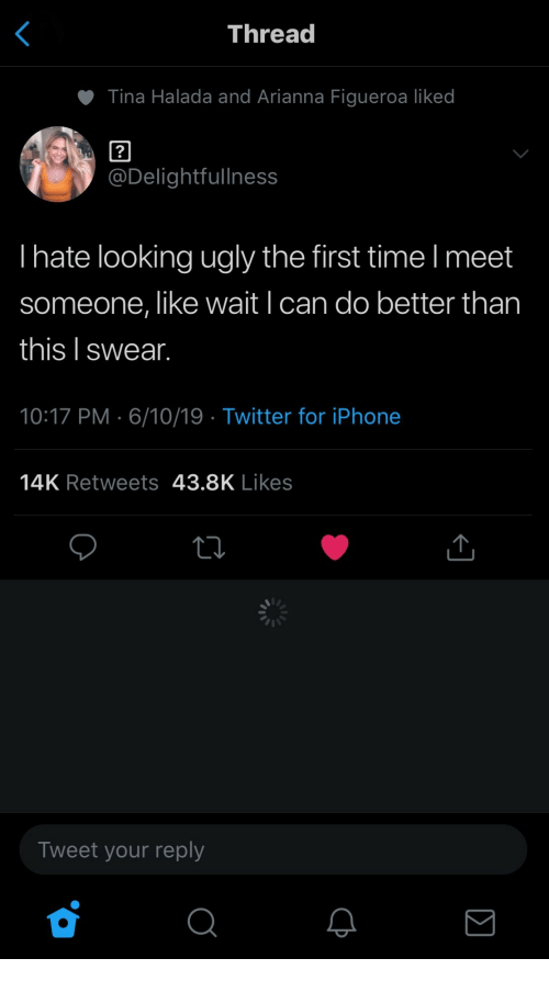 meet someone: Thread  Tina Halada and Arianna Figueroa liked  ?  @Delightfullness  Ihate looking ugly the first time I meet  someone, like wait I can do better than  this I swear.  10:17 PM 6/10/19 Twitter for iPhone  14K Retweets 43.8K Likes  Tweet your reply