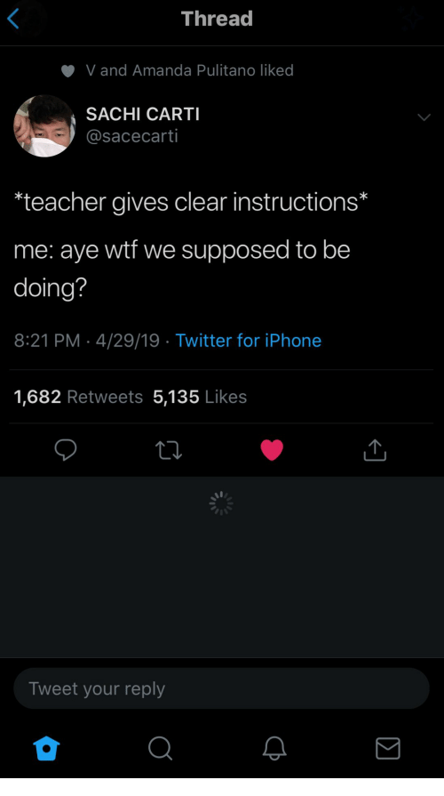 Iphone, Teacher, and Twitter: Thread  V and Amanda Pulitano liked  SACHI CARTI  @sacecarti  teacher gives clear instructions*  me: aye wtf we supposed to be  doing?  8:21 PM 4/29/19 Twitter for iPhone  1,682 Retweets 5,135 Likes  Tweet your reply  2