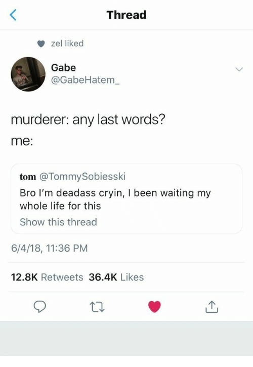 Murderer: Thread  zel liked  Gabe  @GabeHatem_  murderer: any last words?  me:  tom @TommySobiesski  Bro I'm deadass cryin, I been waiting my  whole life for this  Show this thread  6/4/18, 11:36 PM  12.8K Retweets 36.4K Likes