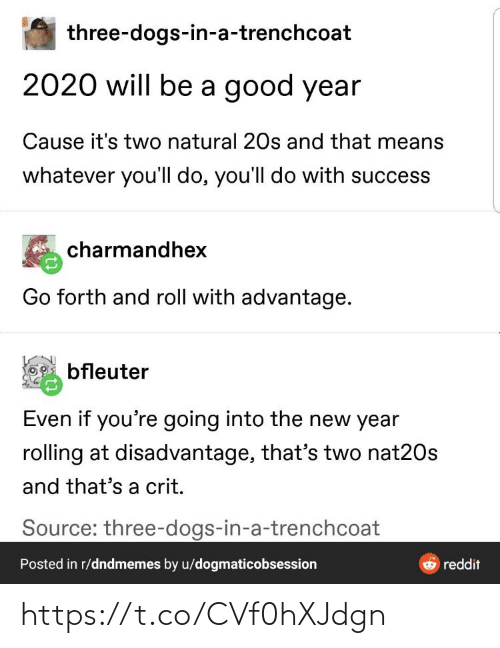 Success: three-dogs-in-a-trenchcoat  2020 will be a good year  Cause it's two natural 20s and that means  whatever you'll do, you'll do with success  charmandhex  Go forth and roll with advantage.  bfleuter  Even if you're going into the new year  rolling at disadvantage, that's two nat20s  and that's a crit.  Source: three-dogs-in-a-trenchcoat  Posted in r/dndmemes by u/dogmaticobsession  reddit https://t.co/CVf0hXJdgn