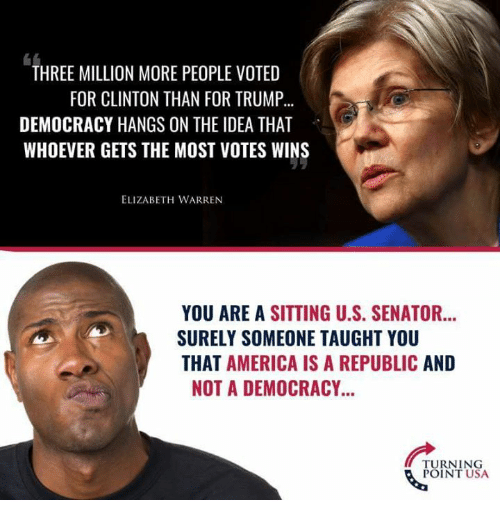 Elizabeth Warren: THREE MILLION MORE PEOPLE VOTED  FOR CLINTON THAN FOR TRUMP...  DEMOCRACY HANGS ON THE IDEA THAT  WHOEVER GETS THE MOST VOTES WINS  ELIZABETH WARREN  YOU ARE A SITTING U.S. SENATOR...  SURELY SOMEONE TAUGHT YOU  THAT AMERICA IS A REPUBLIC AND  NOT A DEMOCRACY...  TURNING  POINT USA