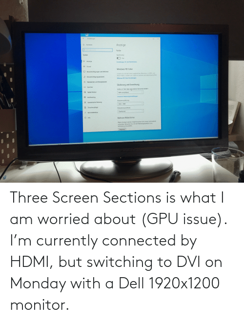 currently: Three Screen Sections is what I am worried about (GPU issue). I'm currently connected by HDMI, but switching to DVI on Monday with a Dell 1920x1200 monitor.