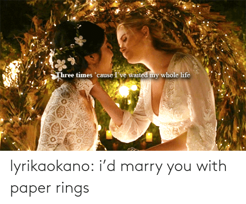 rings: Three times 'cause I've waited my whole life lyrikaokano:  i'd marry you with paper rings