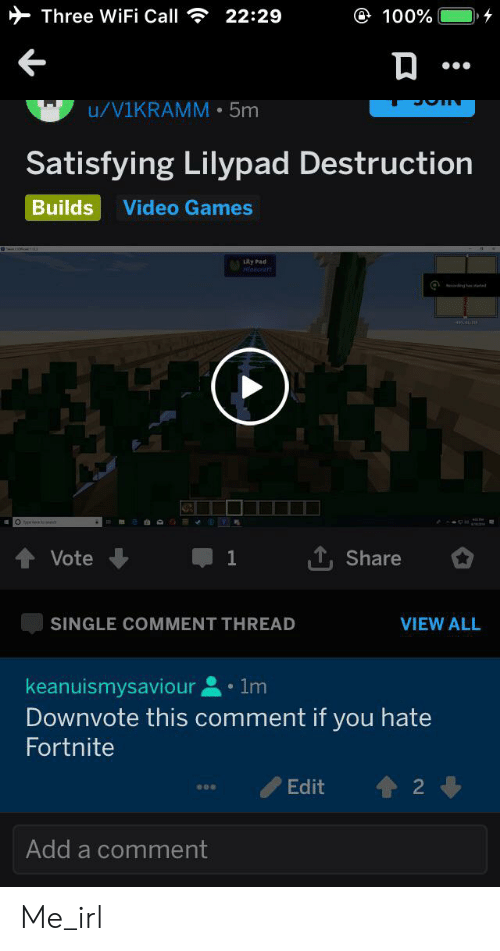Video Games, Games, and Video: Three WiFi Call  e 100%  22:29  u/V1KRAMM 5m  Satisfying Lilypad Destruction  Builds  Video Games  Lity Pad  inecrarn  T, Share  Vote  VIEW ALL  SINGLE COMMENT THREAD  keanuismysaviour 1m  Downvote this comment if you hate  Fortnite  Edit  2  Add a comment Me_irl
