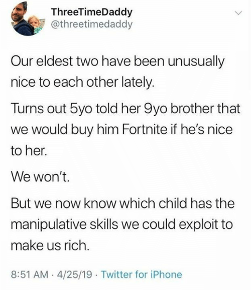 Dank, Iphone, and Twitter: ThreeTimeDaddy  @threetimedaddy  Our eldest two have been unusually  nice to each other lately.  Turns out 5yo told her 9yo brother that  we would buy him Fortnite if he's nice  to her.  We won't.  But we now know which child has the  manipulative skills we could exploit to  make us rich.  8:51 AM-4/25/19 Twitter for iPhone
