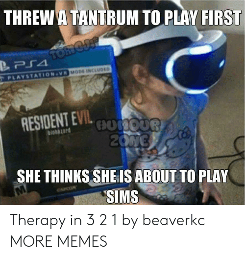 tantrum: THREW A TANTRUM TO PLAY FIRST  MODE INCLUDED  PLAYSTATION-VR  RESIOENT EVILo0  biohazard  SHE THINKS SHE IS ABOUT TO PLAY  SIMS Therapy in 3 2 1 by beaverkc MORE MEMES