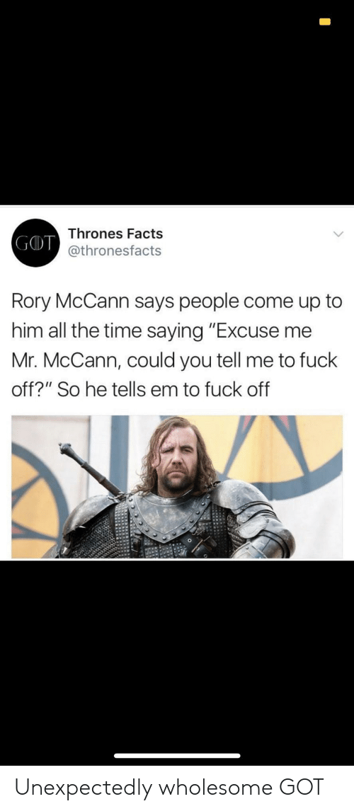 "Facts, Fuck, and Time: Thrones Facts  GOT  ID @thronesfacts  Rory McCann says people come up to  him all the time saying ""Excuse me  Mr. McCann, could you tell me to fuck  off?"" So he tells em to fuck off Unexpectedly wholesome GOT"