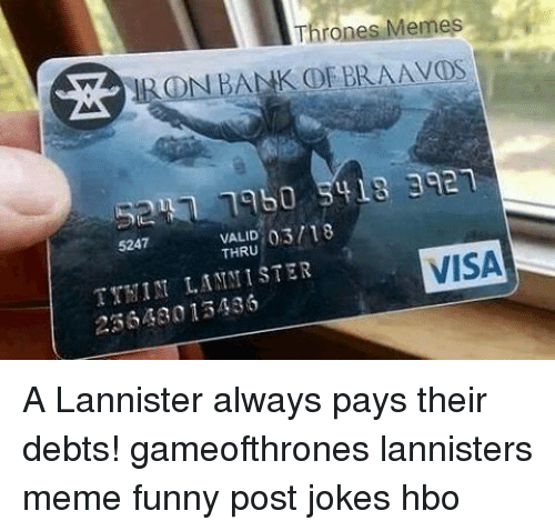 Thrones Meme: Thrones Memes  IRON BANK OR BRAAVON  03/18  VALID  VISA  5247  THRU  NIN LA MINISTER  230430 13486 A Lannister always pays their debts! gameofthrones lannisters meme funny post jokes hbo