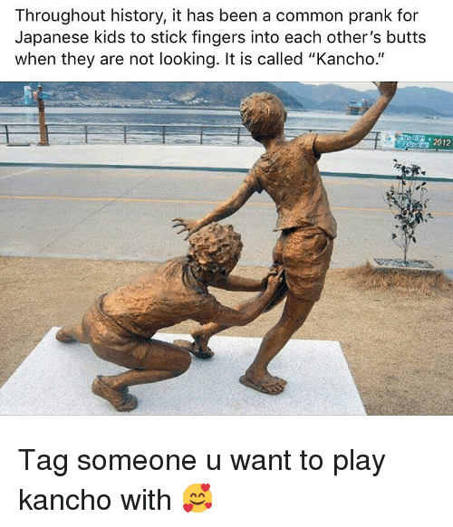 "Dank, Prank, and Common: Throughout history, it has been a common prank for  Japanese kids to stick fingers into each other's butts  when they are not looking. It is called ""Kancho.""  2012 Tag someone u want to play kancho with 🥰"