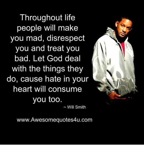 Memes, Will Smith, and Mad: Throughout life  people will make  you mad, disrespect  you and treat you  bad. Let God deal  with the things they  do, cause hate in your  heart will consume  you too  Will Smith  www.Awesomequotes4u.com