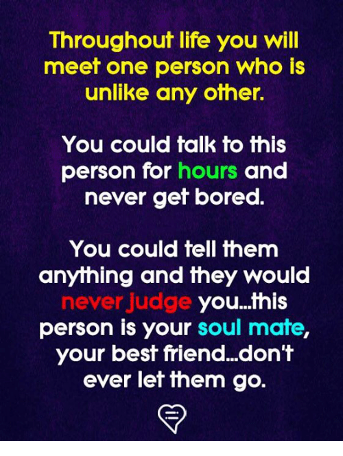 soul mate: Throughout life you will  meet one person who is  unlike any other.  You could talk to this  person for hours and  never gef bored.  You could tell them  anything and they would  never judge  you...this  person is your soul mate  your best friend...don't  ever let ihem go.