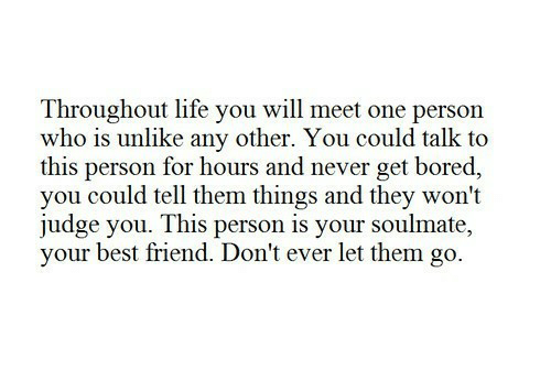 Best Friend, Bored, and Life: Throughout life you will meet one person  who is unlike any other. You could talk too  this person for hours and never get bored,  you could tell them things and they won't  judge you. This person is your soulmate,  your best friend. Don't ever let them go.