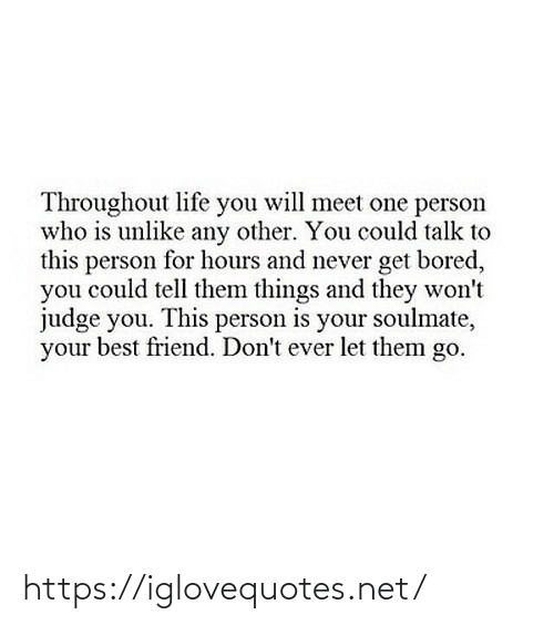 tell them: Throughout life you will meet one person  who is unlike any other. You could talk to  this person for hours and never get bored,  you could tell them things and they won't  judge you. This person is your soulmate,  your best friend. Don't ever let them go. https://iglovequotes.net/