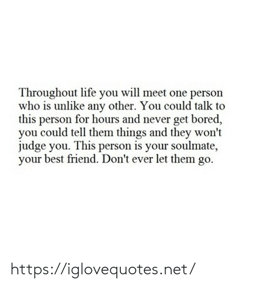 Wont: Throughout life you will meet one person  who is unlike any other. You could talk to  this person for hours and never get bored,  you could tell them things and they won't  judge you. This person is your soulmate,  your best friend. Don't ever let them go. https://iglovequotes.net/