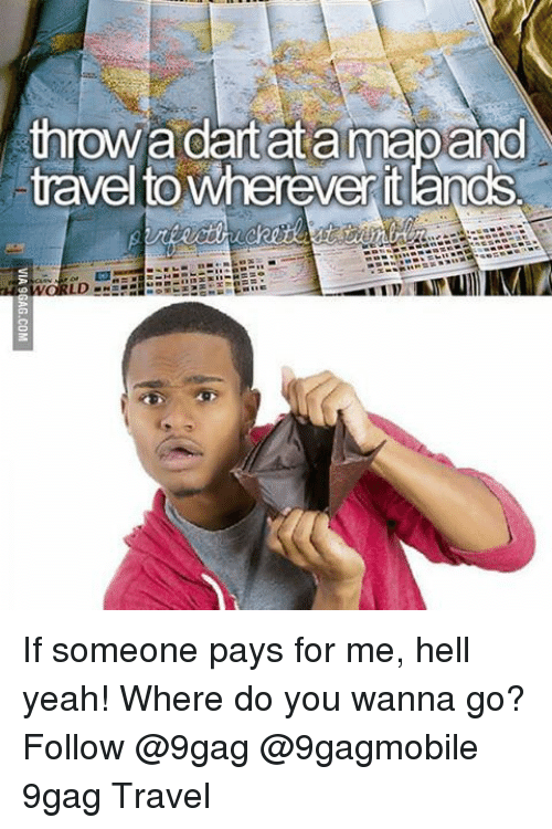 pay for me: throw adartata mapand  travelto Wherever itands If someone pays for me, hell yeah! Where do you wanna go? Follow @9gag @9gagmobile 9gag Travel