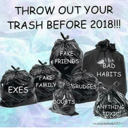 """Fake, Family, and Friends: THROW OUT YOUR  TRASH BEFORE 2018!!  FAKE  FRIENDS  AD  """"FAKE  HABITS  FAMILY GRUDGES  EXES  OUBTS  THING  v.cruickshank2017"""