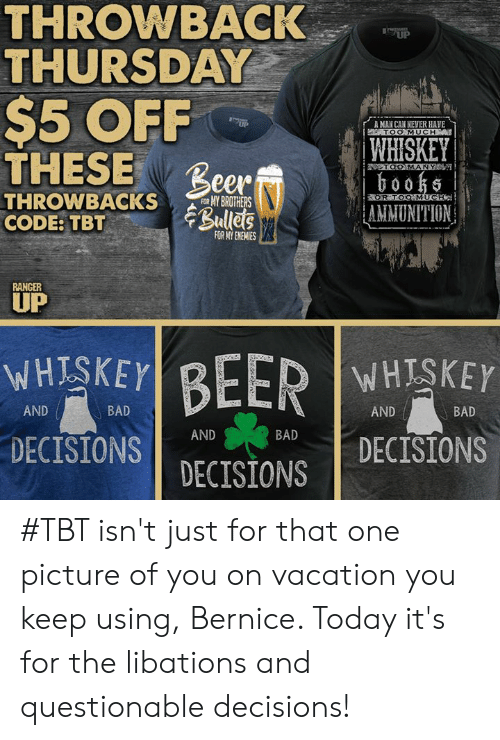 bernice: THROWBACK  THURSDAY  UP  $5 OFF  THESE Beer Ramp  ,  rA MAN CAN NEVER HAVE  TOO MUCH  WHISKEY  0055  AMMUNITION  OOMANY  THRONBACKSROTHERS  CODE:TBTBulles  R TO  FOR MY ENEMIES  RANCER  UP  WHESKEY  DECISIONSBAD  WHISKEY  AND  BAD  AND  BAD  AND DECISIONS  DECISIONS #TBT isn't just for that one picture of you on vacation you keep using, Bernice. Today it's for the libations and questionable decisions!