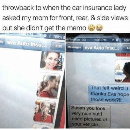 car insurance: throwback to when the car insurance lady  asked my mom for front, rear, & side views  but she didn't get the memo  100%  Vegon 30  1:08 PM  100  eva Auto Insu..  Edit Messages eva Auto Insu...  Ec  That felt weird :)  thanks Eva hope  those work?!!  Susan you look  very nice but i  need pictures of  your vehicle.