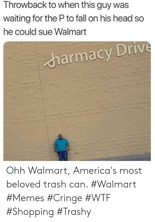 beloved: Throwback to when this guy was  waiting for the Pto fall on his head so  he could sue Walmart  harmacy Drive Ohh Walmart, America's most beloved trash can. #Walmart #Memes #Cringe #WTF #Shopping #Trashy