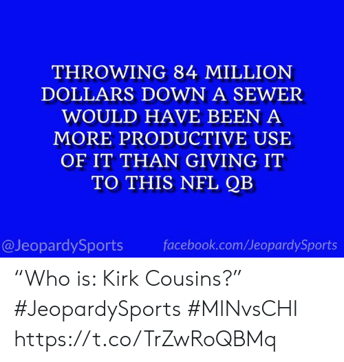 "Facebook, Kirk Cousins, and Nfl: THROWING 84 MILLION  DOLLARS DOWN A SEWER  WOULD HAVE BEEN A  MORE PRODUCTIVE USE  OF IT THAN GIVING IT  TO THIS NFL QB  @JeopardySports  facebook.com/JeopardySports ""Who is: Kirk Cousins?"" #JeopardySports #MINvsCHI https://t.co/TrZwRoQBMq"
