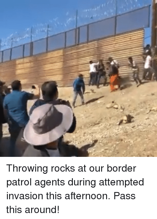 Memes, 🤖, and Invasion: Throwing rocks at our border patrol agents during attempted invasion this afternoon. Pass this around!