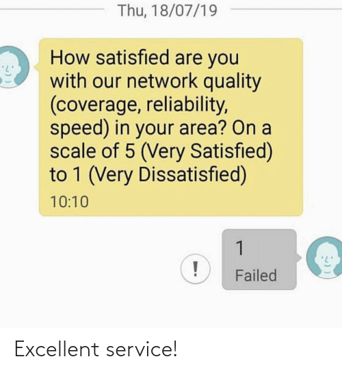 10 10: Thu, 18/07/19  How satisfied are you  with our network quality  (coverage, reliability,  speed) in your area? On a  scale of 5 (Very Satisfied)  to 1 (Very Dissatisfied)  10:10  1  Failed Excellent service!