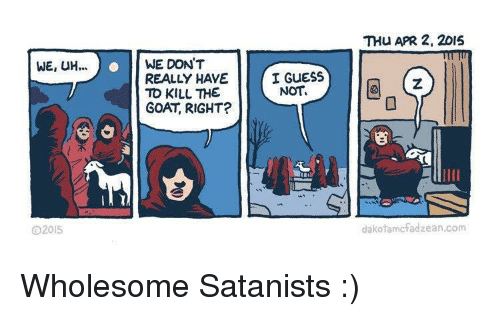 guess not: THU APR 2, 2015  WE, UH.  ..WE DON'T  REALLY HAVE  TO KILL THE  GOAT, RIGHT?  I GUESS  NOT  SE  2015  dakofamcfadzean.com Wholesome Satanists :)
