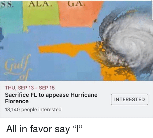 """Hurricane, Dank Memes, and Florence: THU, SEP 13 SEP 15  Sacrifice FL to appease Hurricane  Florence  13,140 people interested  INTERESTED All in favor say """"I"""""""