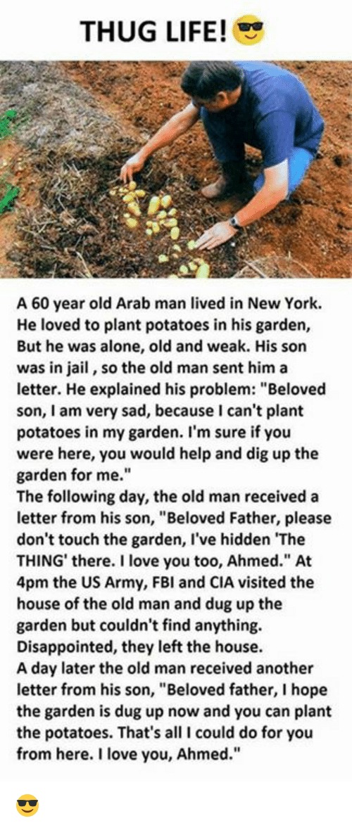 "Being Alone, Disappointed, and Jail: THUG LIFE!  A 60 year old Arab man lived in New York.  He loved to plant potatoes in his garden,  But he was alone, old and weak. His son  was in jail, so the old man sent him a  letter. He explained his problem: ""Beloved  son, I am very sad, because I can't plant  potatoes in my garden. I'm sure if you  were here, you would help and dig up the  garden for me.  The following day, the old man received a  letter from his son, ""Beloved Father, please  don't touch the garden, I've hidden The  THING' there. I love you too, Ahmed."" At  4pm the US Army, FBl and CIA visited the  house of the old man and dug up the  garden but couldn't find anything.  Disappointed, they left the house  A day later the old man received another  letter from his son, ""Beloved father, I hope  the garden is dug up now and you can plant  the potatoes. That's all I could do for you  from here. I love you, Ahmed."" 😎"