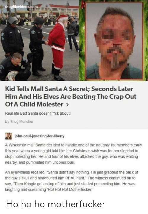 "Bad, Christmas, and Life: thuglifevideos.com  Kid Tells Mall Santa A Secret; Seconds Later  Him And His Elves Are Beating The Crap Out  Of A Child Molester>  Real life Bad Santa doesn't f'ck about!  By Thug Muncher  john-paul-jonesing-for-liberty  A Wisconsin mall Santa decided to handle one of the naughty list members early  this year when a young girl told him her Christmas wish was for her stepdad to  stop molesting her. He and four of his elves attacked the guy, who was waiting  nearby, and pummeled him unconscious.  An eyewitness recalled, ""Santa didn't say nothing He just grabbed the back of  the guy's skull and headbutted him REAL hard."" The witness continued on to  say, ""Then Kringle got on top of him and just started pummeling him. He was  laughing and screaming 'Hol Hol Hol Motherfuckerl Ho ho ho motherfucker"