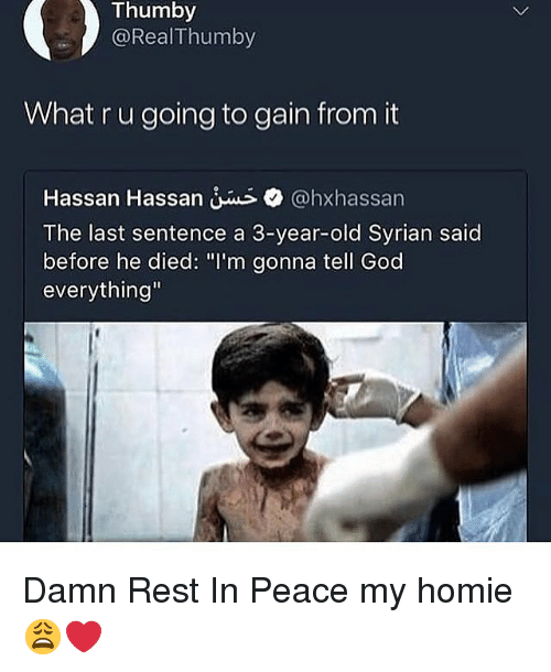 """What R: Thumby  @RealThumby  What r u going to gain from it  Hassan Hassan @hxhassan  The last sentence a 3-year-old Syrian said  before he died: """"I'm gonna tell God  everything"""" Damn Rest In Peace my homie 😩❤️"""
